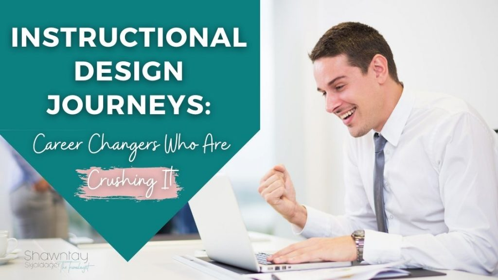 Instructional Design Journeys Career Changers who are Crushing it
